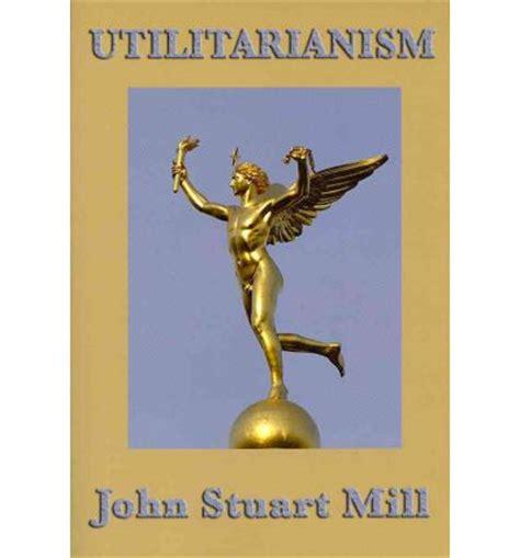 utilitarianism books utilitarianism stuart mill 9781604597370