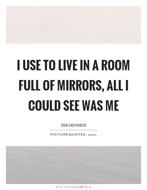 i used to live in a room of mirrors i use to live in a room of mirrors all i could see was me picture quotes