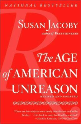 the age of american unreason in a culture of lies books the age of american unreason by susan jacoby