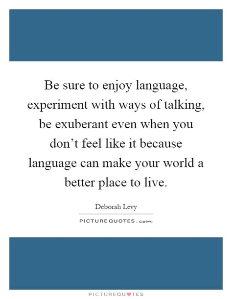 better the feel place be sure to enjoy language experiment with ways of talking