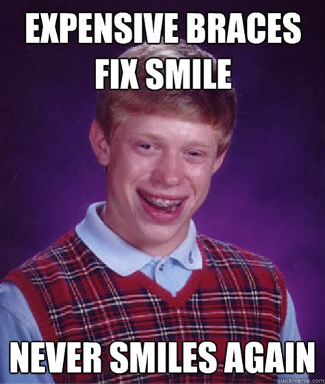 Braces Memes - expensive braces fix smile never smiles again bad luck