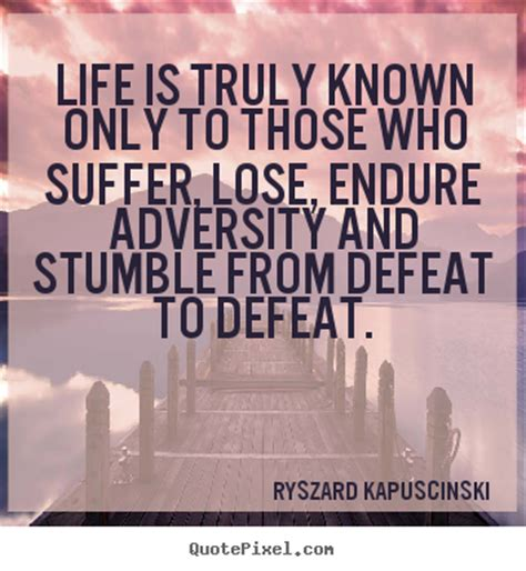 Life quotes - Life is truly known only to those who suffer ...