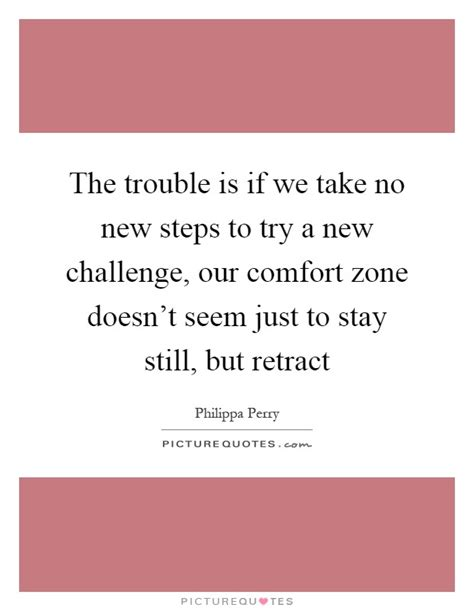 comfort zone challenge the trouble is if we take no new steps to try a new