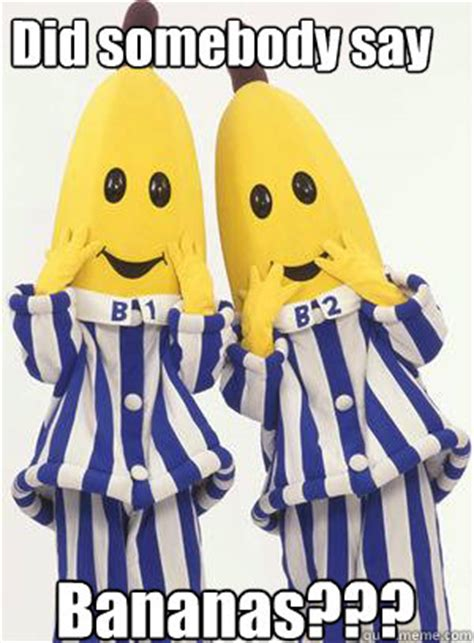 did somebody say bananas bananas in pajamas quickmeme