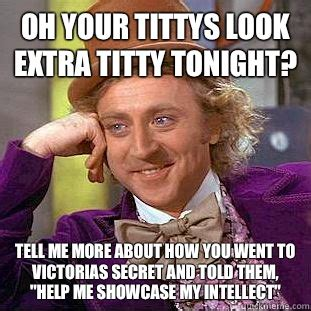 Titty Meme - oh your tittys look extra titty tonight tell me more