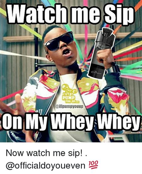 Watch Me Meme - watch me sip pump you up on my whey whey now watch me sip