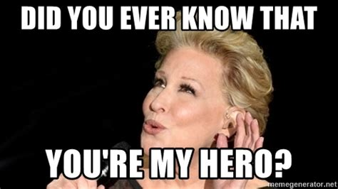 My Hero Meme - did you ever know that you re my hero bette meme