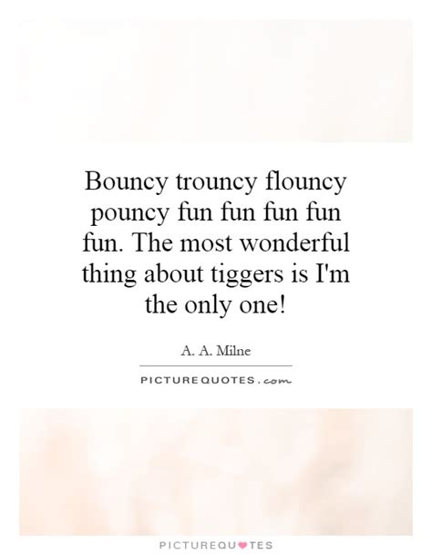 the most wonderful thing bouncy trouncy flouncy pouncy fun fun fun fun fun the most picture quotes