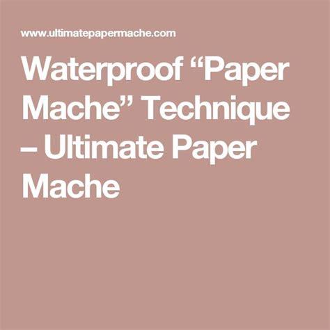 How To Make Paper Mache Waterproof - waterproof paper mache technique ultimate paper mache