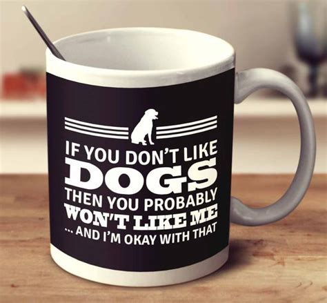 i dont like dogs if you don t like dogs then you probably won t like me and i m okay wi mug