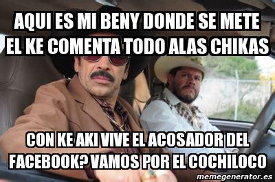 Memes Del Cochiloco - meme personalizado aqui es mi beny donde se mete el ke