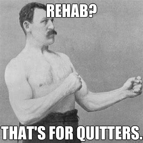 Rehab Meme - rehab that s for quitters overly manly man quickmeme
