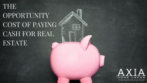 pay cash for house or mortgage the opportunity cost of paying cash for real estate axia home loans