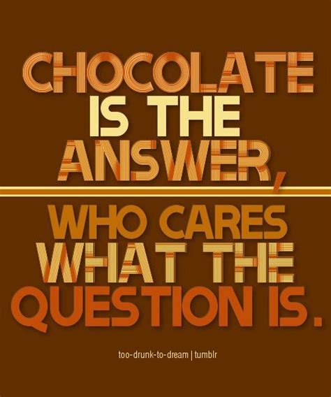 Chocolate Every Is Answer 20 best chocolate addict images on chocolate quotes quotes on chocolate and