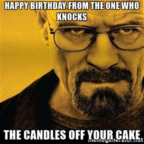 Breaking Bad Happy Birthday Meme - happy birthday from the one who knocks the candles off