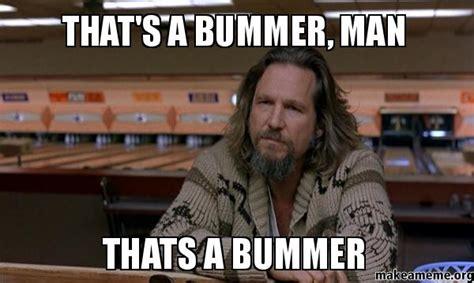 The Dude Meme - that s a bummer man thats a bummer make a meme