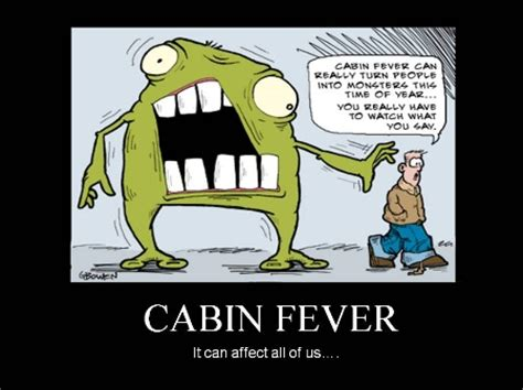 Cabin Fever Pics by Cabin Fever Quotes Quotesgram