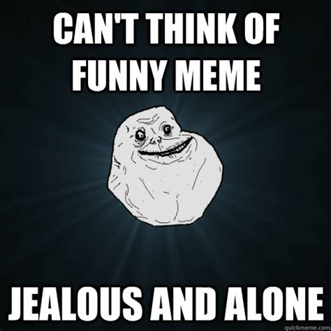 Jealous Meme - can t think of funny meme jealous and alone forever