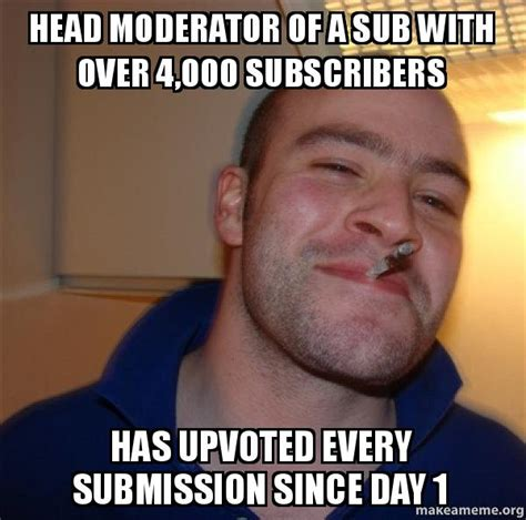 Good Head Meme - head moderator of a sub with over 4 000 subscribers has