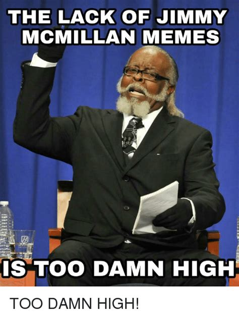 Memes Jimmy - the lack of jimmy mcmillan memes is too damn high funny