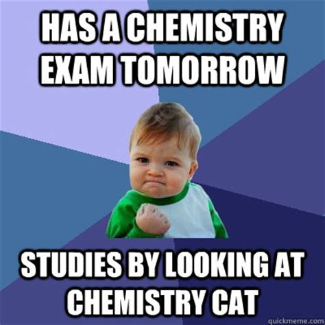 Funny Chemistry Memes - has a chemistry exam tomorrow studies by looking at