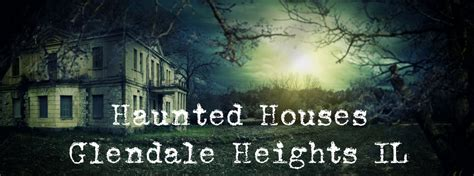 haunted houses near chicago haunted houses near glendale heights il