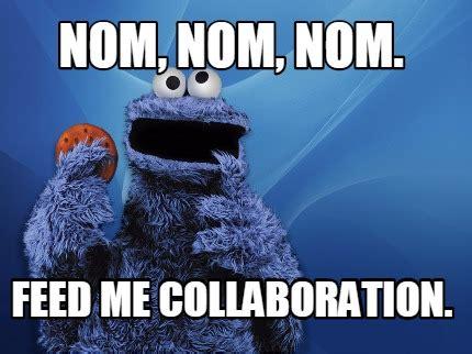 Nom Nom Nom Meme - meme creator nom nom nom feed me collaboration meme