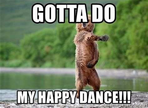 Dance Meme - gotta do my happy dance dancing bear meme generator