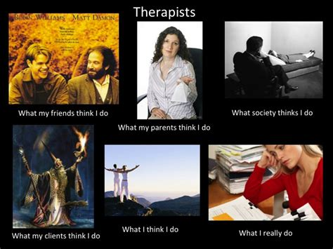 What I Really Do Meme - what my friends think i do what i actually do therapists
