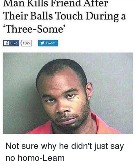 Homo Meme - man kills friend atter their balls touch during a three so