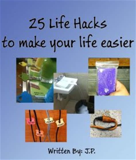 25 life hacks 25 life hacks to make your life easier by j p