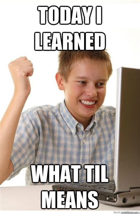 What Does Internet Meme Mean - today i learned what til means first day on internet kid