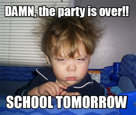 School Tomorrow Meme - meme creator damn the party is over school tomorrow