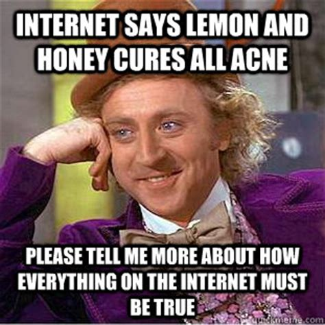 Everything On The Internet Is True Meme - internet says lemon and honey cures all acne please tell