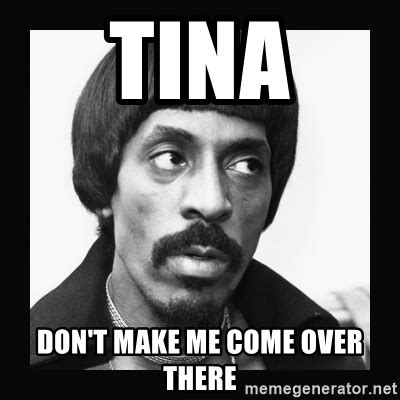 Tina Meme - tina don t make me come over there sir ike turner meme