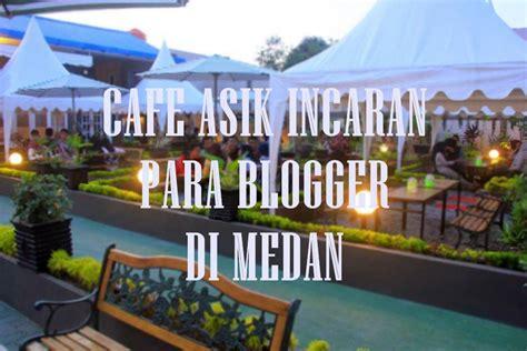 blogger medan cafe asik incaran para blogger di medan rudi hartoyo