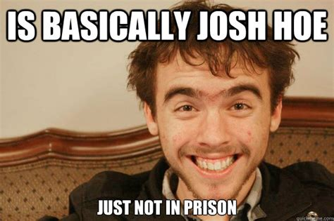 Hoe Memes - is basically josh hoe just not in prison scumbag david