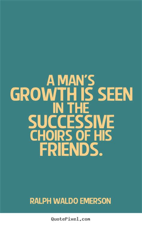 A man's growth is seen in the successive choirs of his ...