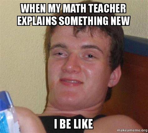 Math Teacher Memes - when my math teacher explains something new i be like