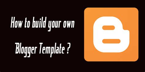 create your own blogger template from scratch articles