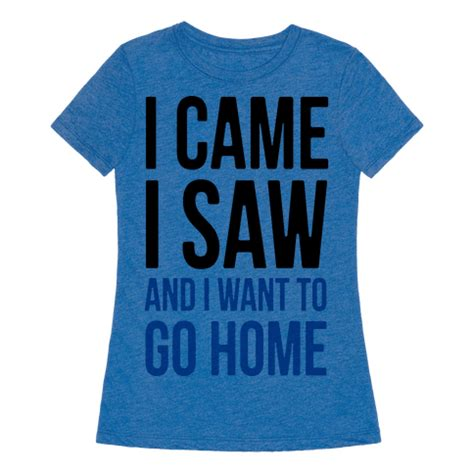 i came i saw and i want to go home tshirt human