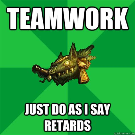 Teamwork Memes - teamwork just do as i say retards bad lol player quickmeme