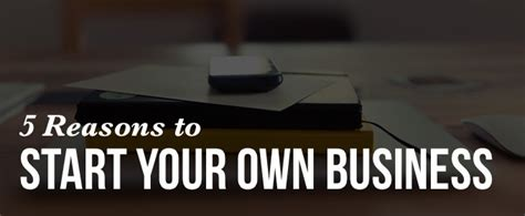 Reasons To Start Your Own Business 5 reasons to start your own business before quitting your