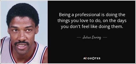 Julias Dont Look Like by Julius Erving Quote Being A Professional Is Doing The
