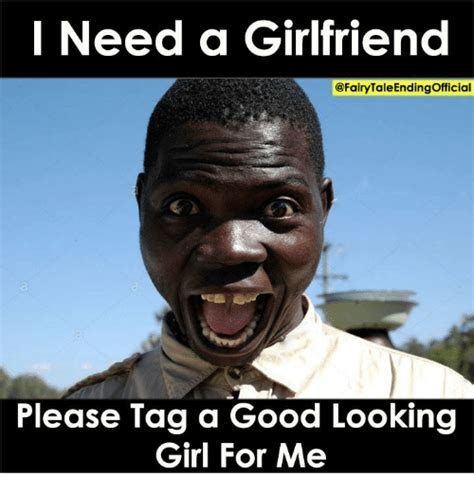 I Need A Girlfriend Meme - i need a girlfriend please tag a good looking girl for me