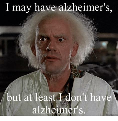 I Memes - i may have alzheimer s but at least don t have alzheimer s