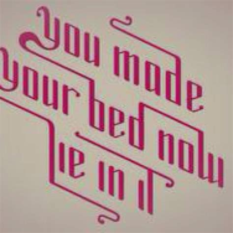 You Made Your Bed Now Lay In It by You Made Your Bed Now Lie In It Quotes Quotesgram