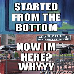 Whyyy Meme - started from the bottom now im here whyyy make a meme