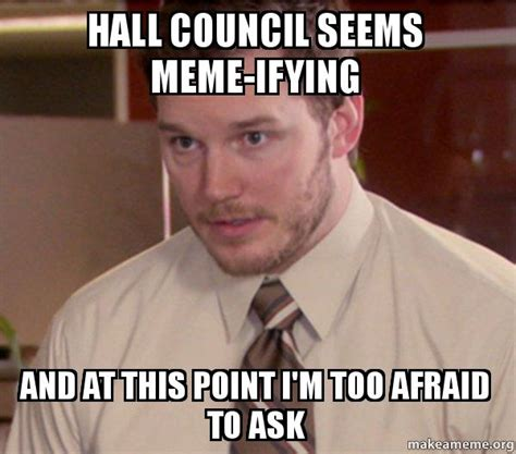Ask Meme - hall council seems meme ifying and at this point i m too
