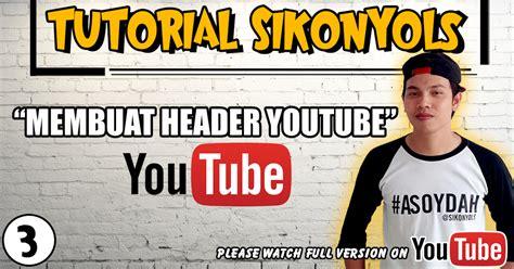 membuat header youtube tutorial sikonyols cara mudah membuat header youtube
